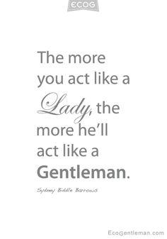 The more you act like a Lady the more he will act like a Gentleman