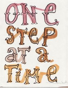 """One step at a time"" - a good reminder for me"