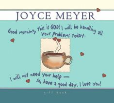 Good Morning, This is God! I Will be Handling All Your Problems Today. I Will Not Need Your Help - So, Have A Good Day. I Love You! ~Joyce Meyer