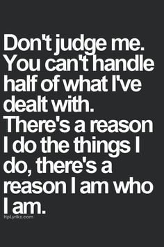 Dont judge me you cant handle half if what ive dealt with theres a reason i do things I do theres a reason I am who I am