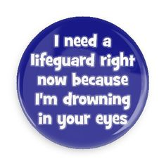 I need a lifeguard right now because I'm drowning in your eyes - Funny Buttons - Custom Buttons - Promotional Badges - Pick Up Line Pins - Wacky Buttons