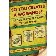 So You Created a Wormhole: The Time Traveler's Guide to Time Travel (Book)