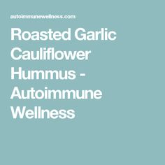 Roasted Garlic Cauliflower Hummus - Autoimmune Wellness