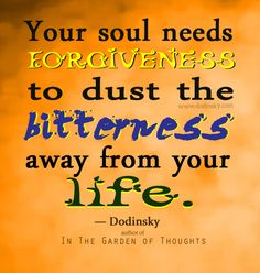 Your soul needs forgiveness to dust the bitterness away from your life. —  Dodinsky
