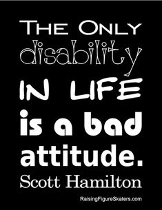 """The Only Disability"" Word Art Freebie (without watermark) at http://raisingfigureskaters.com/2012/08/22/the-only-disability-wordart-freebie/#  ""The only disability in life is a bad attitude."" Scott Hamilton"