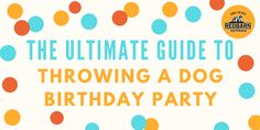 The Ultimate Guide to Throwing a Dog Birthday Party