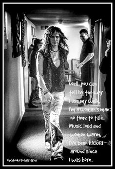 Well, you can tell by the way I use my walk, I'm a woman's man: no time to talk. Music loud and women warm, I've been kicked around since I was born.  FACEBOOK/TOTALLY TYLER  LYRICS BY THE BEE GEES  PHOTO OF STEVEN TYLER