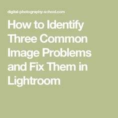 How to Identify Three Common Image Problems and Fix Them in Lightroom