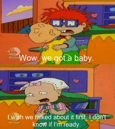 I can hear them saying this. Rugrats:)