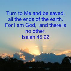 Isaiah Turn to Me and be saved, all the ends of the earth. For I am God, and there is no other. Prayer Scriptures, Bible Teachings, Prayer Quotes, Scripture Verses, Bible Verses Quotes, Spiritual Quotes, Faith Quotes, Book Of Isaiah, Bible Topics