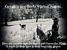 Cowgirls are God's wildest angels. They use cowboy hats for halos and horses for wings. A mane in their face is their Heavenly grace. Love this!