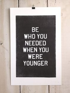Be who you needed when you were younger. It's that simple, I do this every day