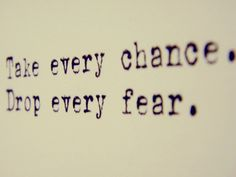 Take every chance. Drop every fear. quote, words, saying #Yes2012
