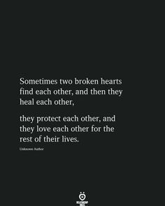 Sometimes two broken hearts find each other, and then they heal each other, they protect each other, and they love each other for the rest of their lives. Unknown Author # Sometimes Two Broken Hearts Find Each Other, And Then They Heal Each Other True Quotes, Words Quotes, Funny Quotes, Wisdom Quotes, Quotes Quotes, Qoutes, Quotes For Him, Quotes To Live By, Quotes On New Love
