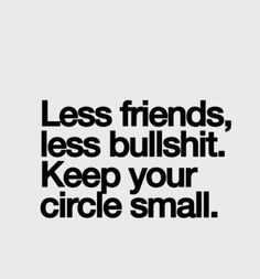 Less friends, less bullshit. Keep your circle small.