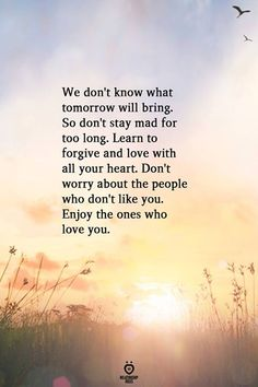 We don't know what tomorrow will bring. So don't stay mad for too long. Learn to forgive and love with all your heart. Enjoy the ones who love you. Forgiveness Quotes, Faith Quotes, Wisdom Quotes, True Quotes, Sport Quotes, Quotes Quotes, Qoutes, Believe In Me Quotes, Meaningful Quotes