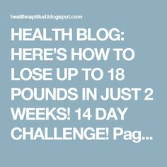 HEALTH BLOG: HERE'S HOW TO LOSE UP TO 18 POUNDS IN JUST 2 WEEKS! 14 DAY CHALLENGE! Page 2