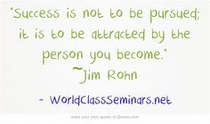 Success is not to be pursued; it is to be attracted by the person you become. ~Jim Rohn  http://worldclassseminars.net/
