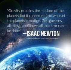 """Gravity explains the motions of the planets, but it cannot explain who set the planets in motion. God governs all things and knows all that is or can be done."" -Isaac Newton"