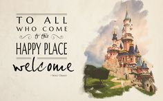 Favorite Walt Disney Quote - To All Who Come to this Happy Place: Welcome.