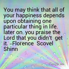 You may think that all of your happiness depends upon obtaining one particular thing in life. Later on, you praise the Lord that you didn't get it. - Florence Scovel Shinn