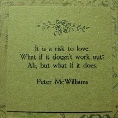 It is a risk to love. What if it doesn't work out? Ah, but what if it does?