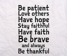 Be patient. Love others. Have hope. Stay faithful. Have faith. Be brave and always Be thankful