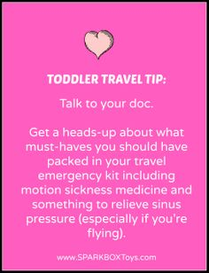 Toddler Travel Tip: Talk to your doc. Get a heads-up about what must-haves you should have packed in your travel emergency kit including motion sickness medicine and something to relieve sinus pressure (especially if you're flying). Having it all on hand will stave off midnight disasters that might otherwise send you on a wild goose chase in the middle of a strange city. | #sparkbox #sparkbaby #playlearnreturn #parenting | http://www.sparkboxtoys.com