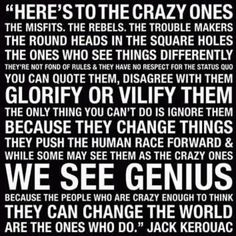 Here's to the crazy ones, the misfits, the rebels, the troublemakers, the round pegs in the square holes…   Don Charisma