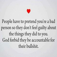 People have to pretend you're a bad person so they don't feel guilty about the things they did to you. So true. Try taking responsibility for your behavior and bullshit. RM