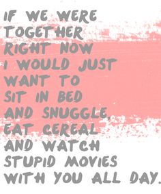 If we were together right now I would just want to sit in bed and snuggle eat cereal and watch stupid movies with you all day. missing my husband quotes, frozen yogurt, missing people quotes, miss my husband, long distance, missing husband quotes, love quotes, cereal, words of love for husband