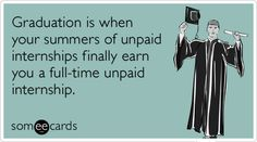 Funny Graduation Ecard: Graduation is when your summers of unpaid internships finally earn you a full-time unpaid internship. Quotes For College Students, College Quotes, College Life, Texas County, Job Humor, Halloween Quotes, New Teachers, Flirting Quotes, E Cards