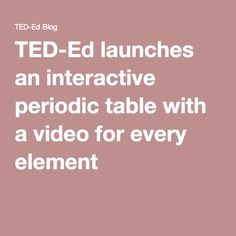 TED-Ed launches an interactive periodic table with a video for every element |