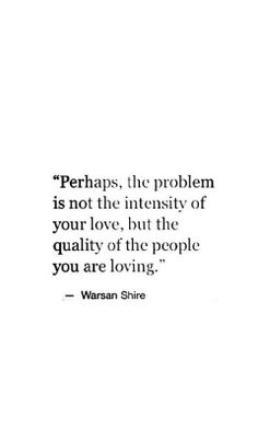 """""""Perhaps, the problem is not the intensity of your love, but the quality of the people you are loving."""" ~Warsan Shire"""