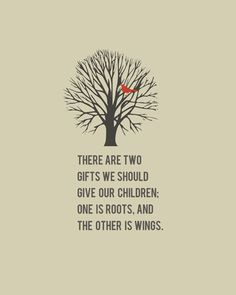 Roots and Wings - I give my children both. Roots bring them back home and wings to become thier own person