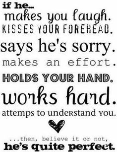 """If he makes you laugh, kisses your forehead, says he's sorry, makes an effort, holds your hand, works hard, and attempts to understand you, then believe it or not, he's quite perfect."" <3"