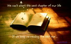 We can't start the next chapter of our life if we keep re-reading the last one ...