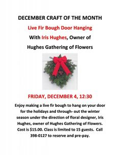 Fir Bough Craft – Enjoy making a live fir bough to hang on your door for the holidays and through- out the winter season under the direction of floral designer, Iris Hughes, owner of Hughes Gathering of Flowers. Cost is $15.00. Class is limited to 15 guests. Call 398-0127 to reserve and pre-pay.