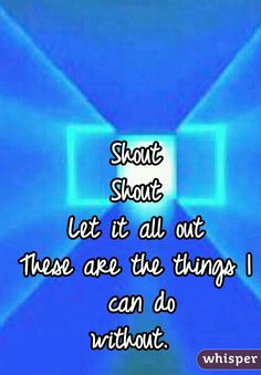 Shout Shout Let it all out These are the things I can do without.
