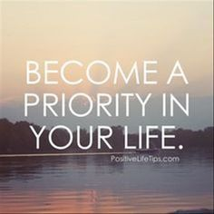 Become a priority in your life!