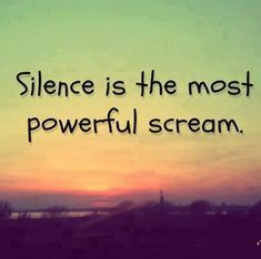 Silence is the most powerful scream