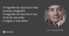 O segredo do sucesso é não escutar ninguém. O segredo do sucesso é ser você do seu jeito e seguir a sua alma. — Luiz Gasparetto
