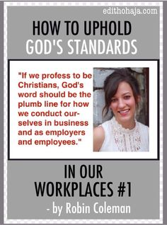 HOW TO UPHOLD GOD'S STANDARDS IN OUR WORKPLACES #1 by ROBIN COLEMAN This is the first part of a guest post that examines Christian conduct at work. What are we known for? Are we negligent at work? Do we adopt unethical methods in order to succeed? Is it even possible to make it in the world today by following Christ? These are the questions addressed in this post by my sister and friend, Robin Coleman.