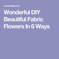 Wonderful DIY Beautiful Fabric Flowers In 6 Ways