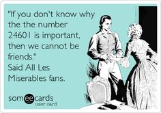 'If you don't know why the the number 24601 is important, then we cannot be friends.' Said All Les Miserables fans.