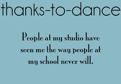Thanks to Dance...People at my studio have seen me the way people at my school never will