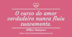 O curso do amor verdadeiro nunca fluiu suavemente. http://www.lindasfrasesdeamor.org/frases/amor/indiretas