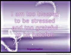 I am too blessed to be stressed and too grateful to be hateful!