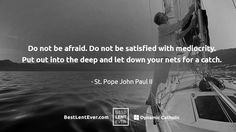 """""""Do not be afraid. Do not be satisfied with mediocrity. Put out into the deep and let down your nets for a catch."""" Pope St. John Paul II #BestLentEver"""