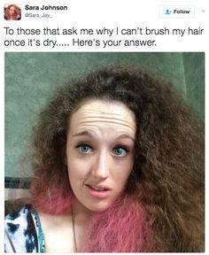 You can't just brush your hair when it's dry without it tripling in size.